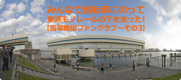 みんなで自転車にのって東京モノレールの下を走った!【高架橋脚ファンクラブ〜その3】